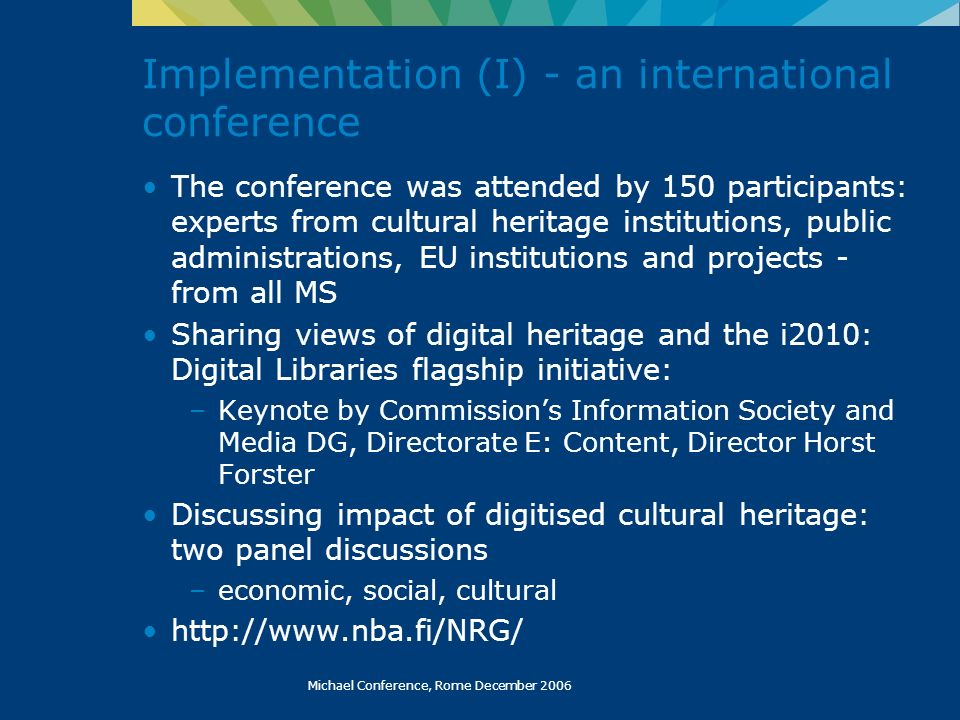 Michael Conference, Rome December 2006 The conference was attended by 150 participants: experts from cultural heritage institutions, public administrations, EU institutions and projects - from all MS Sharing views of digital heritage and the i2010: Digital Libraries flagship initiative: –Keynote by Commissions Information Society and Media DG, Directorate E: Content, Director Horst Forster Discussing impact of digitised cultural heritage: two panel discussions –economic, social, cultural http://www.nba.fi/NRG/ Implementation (I) - an international conference