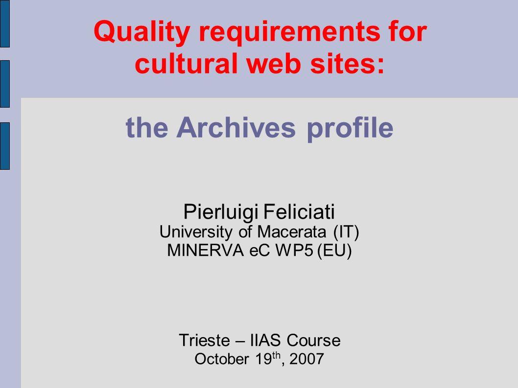 Quality requirements for cultural web sites: the Archives profile Pierluigi Feliciati University of Macerata (IT) MINERVA eC WP5 (EU) Trieste – IIAS C