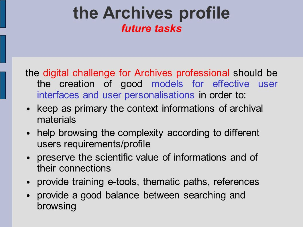 the Archives profile future tasks some possible future tasks for archivists could be: collections of good practices in archival ICT user requirements/interaction frameworks thematic panel groups to involve users collecting consolidated solutions to common problems in common contexts (patterns) terminology tools and ontologies to make user interfaces easier exchange practices without feudal protection...