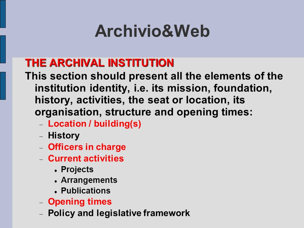 Archivio&Web THE ARCHIVAL INSTITUTION This section should present all the elements of the institution identity, i.e. its mission, foundation, history,