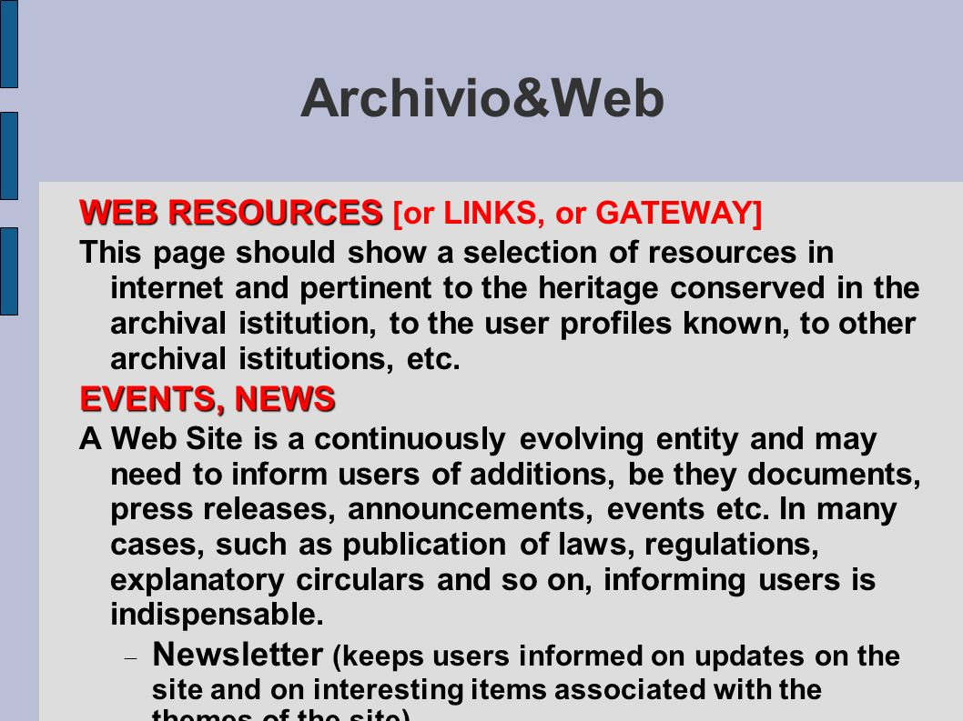 Archivio&Web HEADING all the distinctive elements of the site identity of the siteMETANAVIGATION home, site search, contact, site map, guide, feedback...FOOTER Copyright of the site, authorship rights, protection of privacy, release of personal data, dates of creation and of last update, URL, lik to credits page MEMBERS AREA AND REGISTRATION for the community of users, may include newsletter, participation in discussion lists, access to reserved sections where users are asked for an identity.