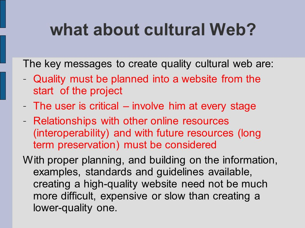 Minerva and Web quality The european working group Identification of user needs, contents and quality criteria for Cultural Web Applications worked since 2002 : To define quality criteria for the digitised content To encourage the adoption of quality criteria for developing cultural and scientific web applications To support the initiatives launched by the European Commission with the provision of national digital content To encourage training actions on cultural sites, to promote knowledge of multicultural issues all MINERVA tools and handbooks are freely downloadble from the website http://www.minervaeurope.org