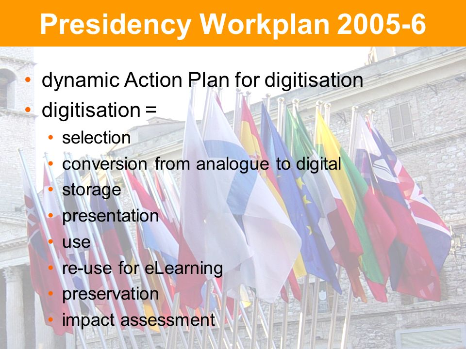 Presidency Workplan 2005-6 dynamic Action Plan for digitisation digitisation = selection conversion from analogue to digital storage presentation use re-use for eLearning preservation impact assessment