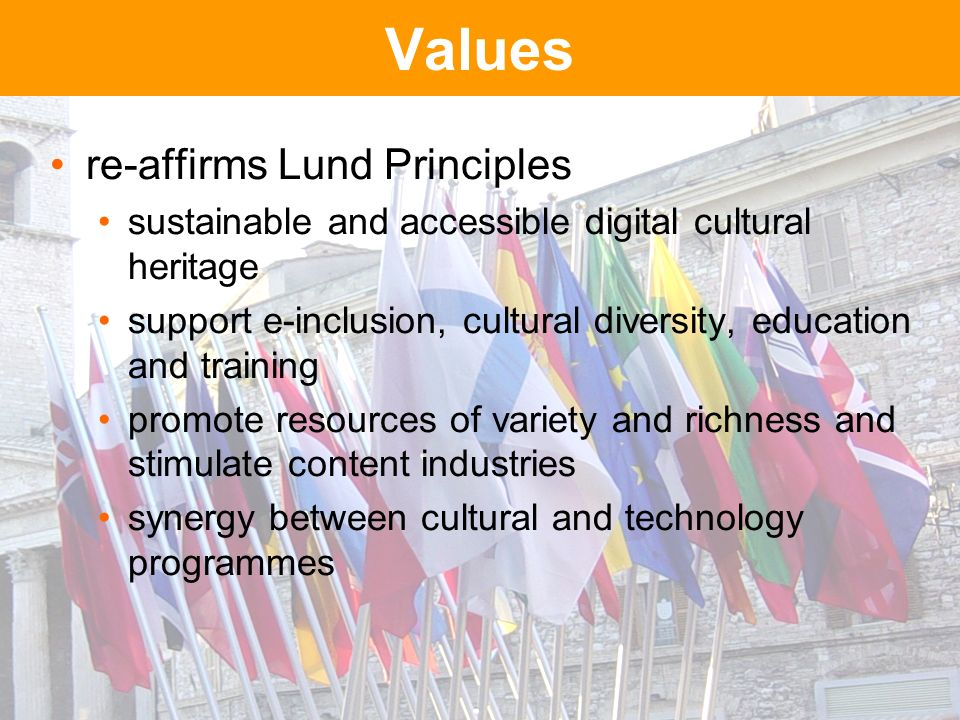 Values re-affirms Lund Principles sustainable and accessible digital cultural heritage support e-inclusion, cultural diversity, education and training promote resources of variety and richness and stimulate content industries synergy between cultural and technology programmes