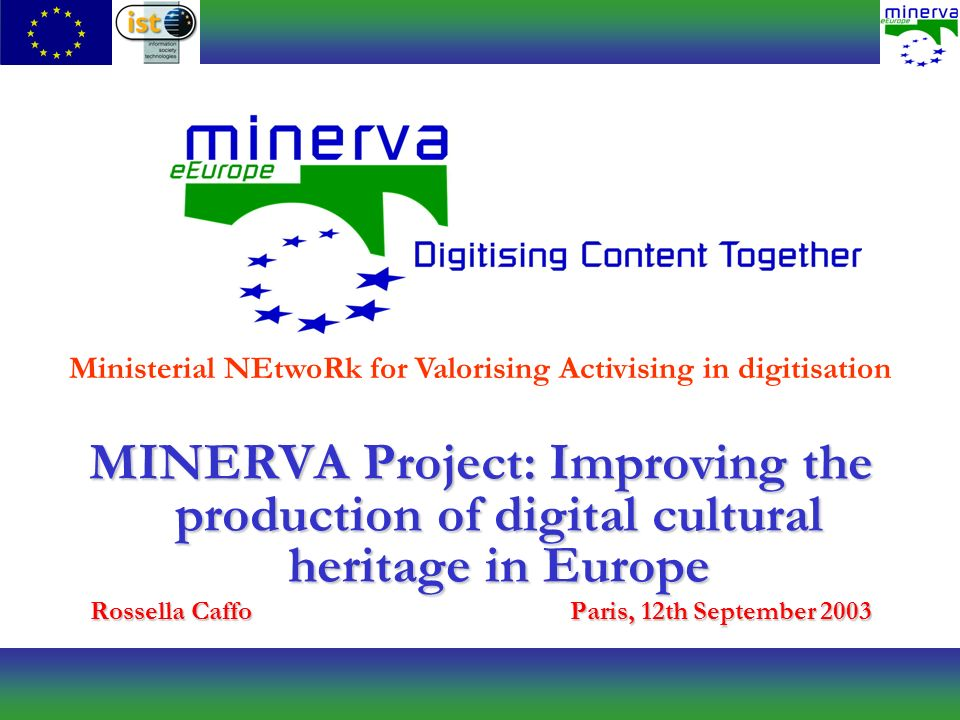 MINERVA Project: Improving the production of digital cultural heritage in Europe Rossella CaffoParis, 12th September 2003 Ministerial NEtwoRk for Valorising Activising in digitisation