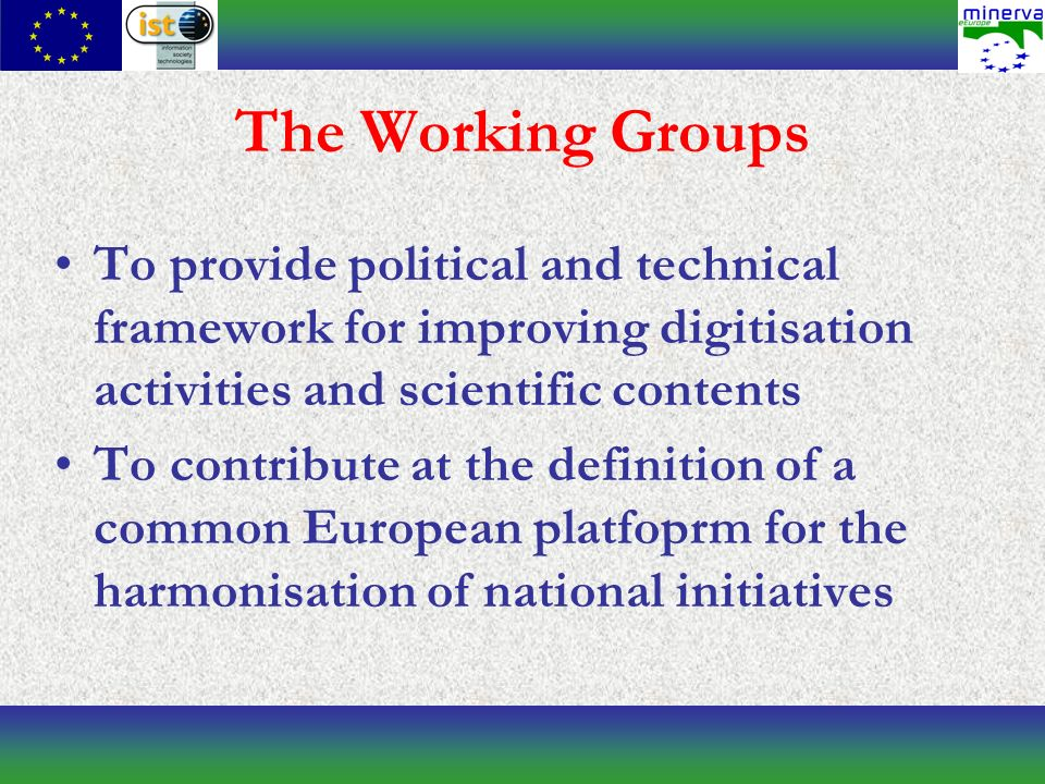 The Working Groups To provide political and technical framework for improving digitisation activities and scientific contents To contribute at the definition of a common European platfoprm for the harmonisation of national initiatives