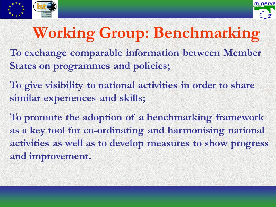 Working Group: Benchmarking To exchange comparable information between Member States on programmes and policies; To give visibility to national activities in order to share similar experiences and skills; To promote the adoption of a benchmarking framework as a key tool for co-ordinating and harmonising national activities as well as to develop measures to show progress and improvement.