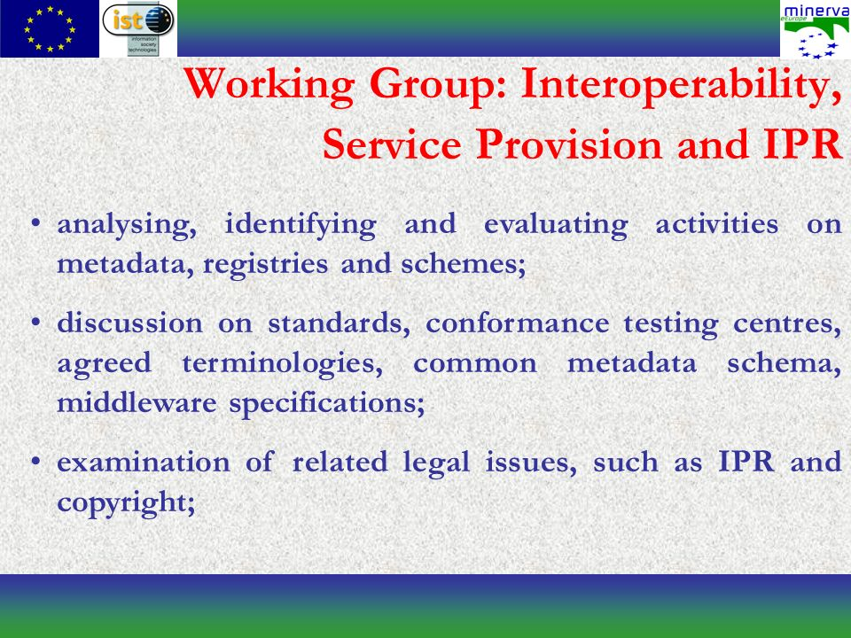 Working Group: Interoperability, Service Provision and IPR analysing, identifying and evaluating activities on metadata, registries and schemes; discussion on standards, conformance testing centres, agreed terminologies, common metadata schema, middleware specifications; examination of related legal issues, such as IPR and copyright;