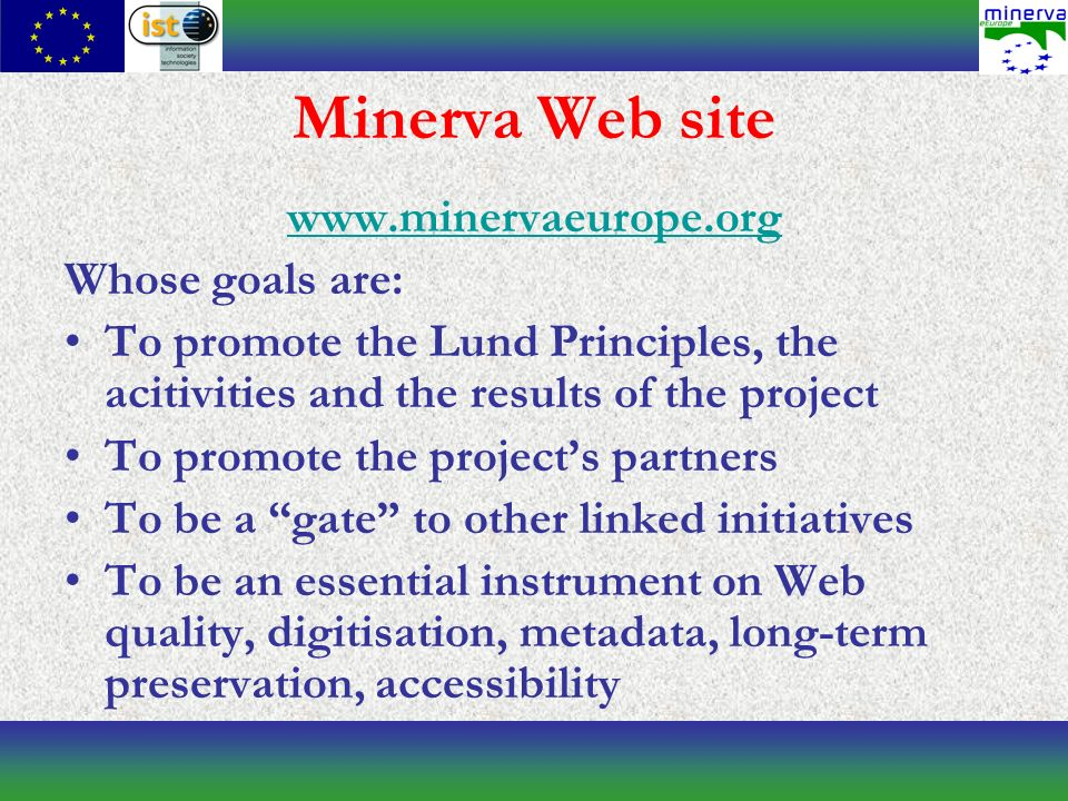 Minerva Web site www.minervaeurope.org Whose goals are: To promote the Lund Principles, the acitivities and the results of the project To promote the projects partners To be a gate to other linked initiatives To be an essential instrument on Web quality, digitisation, metadata, long-term preservation, accessibility