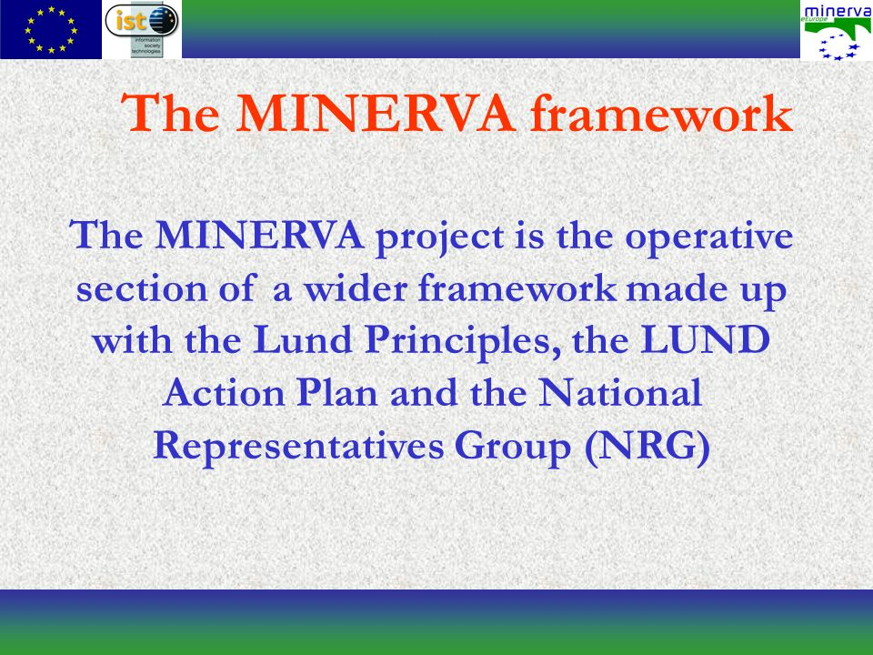 The MINERVA project is the operative section of a wider framework made up with the Lund Principles, the LUND Action Plan and the National Representatives Group (NRG) The MINERVA framework