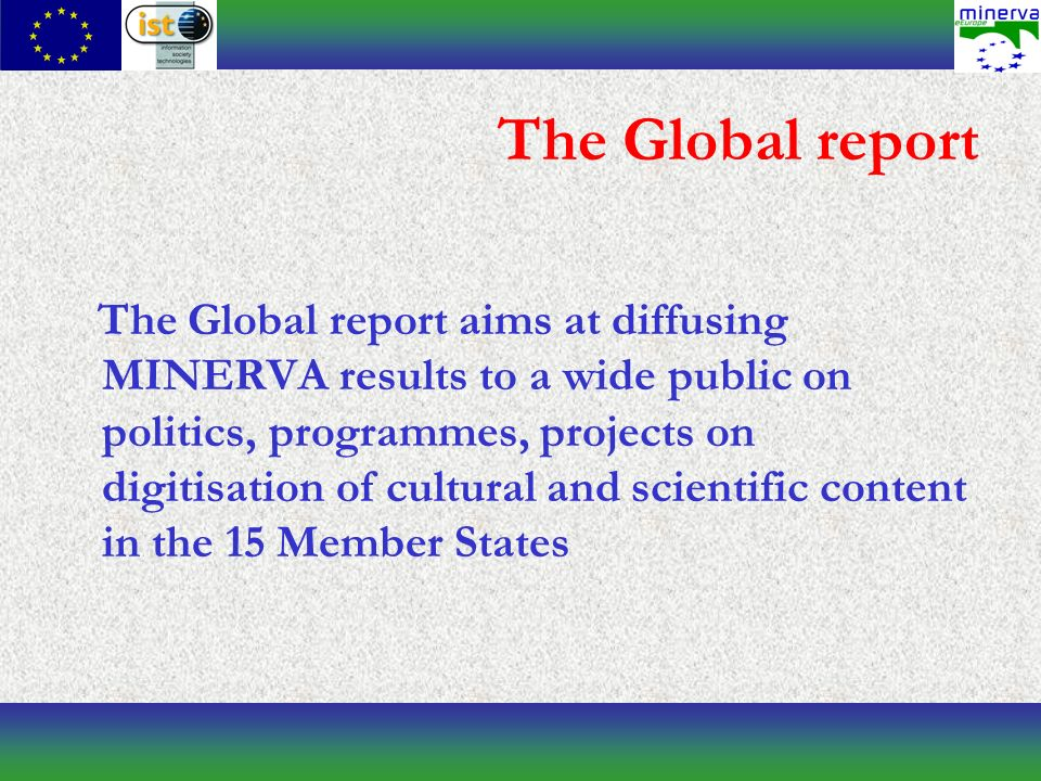 The Global report The Global report aims at diffusing MINERVA results to a wide public on politics, programmes, projects on digitisation of cultural and scientific content in the 15 Member States