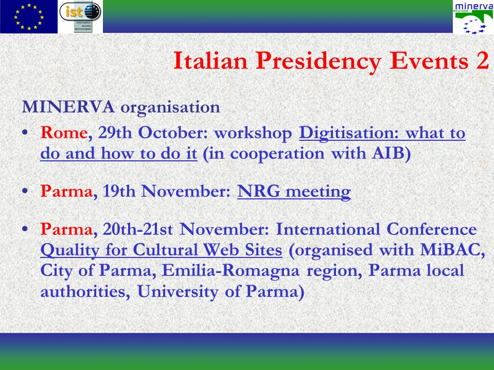 Italian Presidency Events 2 MINERVA organisation Rome, 29th October: workshop Digitisation: what to do and how to do it (in cooperation with AIB) Parma, 19th November: NRG meeting Parma, 20th-21st November: International Conference Quality for Cultural Web Sites (organised with MiBAC, City of Parma, Emilia-Romagna region, Parma local authorities, University of Parma)