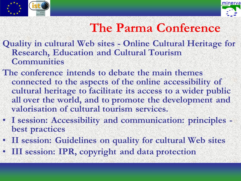 The Parma Conference Quality in cultural Web sites - Online Cultural Heritage for Research, Education and Cultural Tourism Communities The conference intends to debate the main themes connected to the aspects of the online accessibility of cultural heritage to facilitate its access to a wider public all over the world, and to promote the development and valorisation of cultural tourism services.
