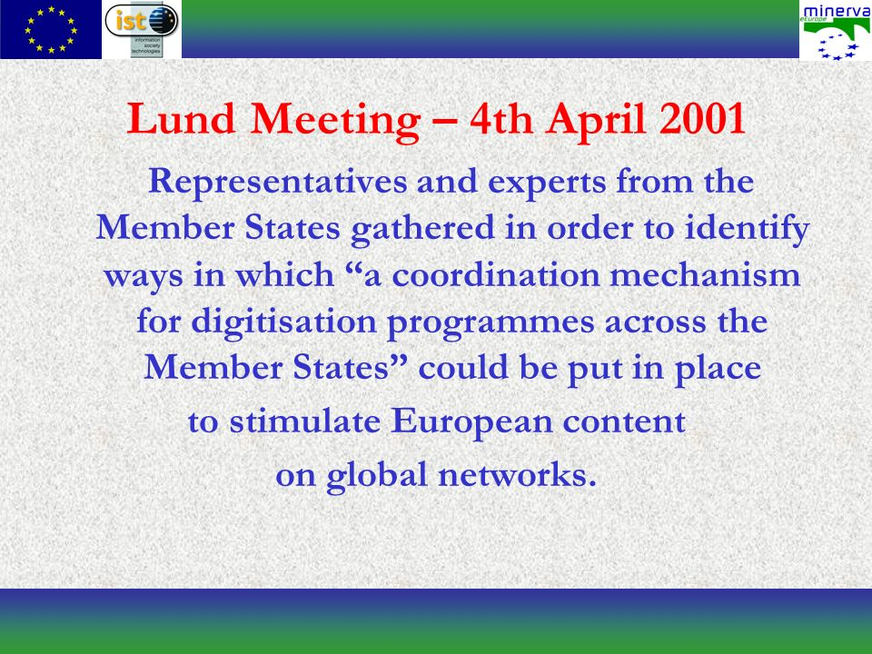 Lund Meeting – 4th April 2001 Representatives and experts from the Member States gathered in order to identify ways in which a coordination mechanism for digitisation programmes across the Member States could be put in place to stimulate European content on global networks.