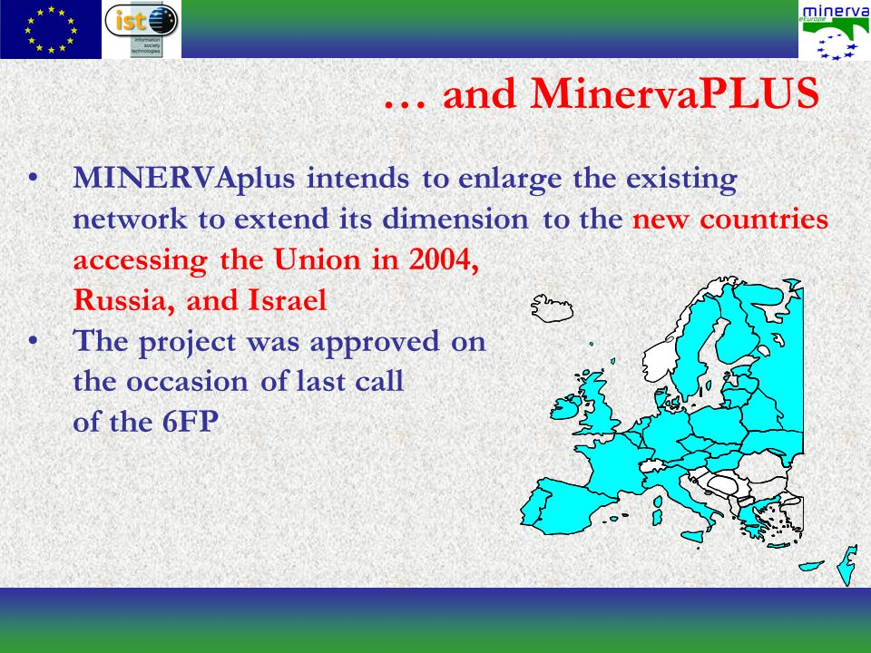 … and MinervaPLUS MINERVAplus intends to enlarge the existing network to extend its dimension to the new countries accessing the Union in 2004, Russia, and Israel The project was approved on the occasion of last call of the 6FP