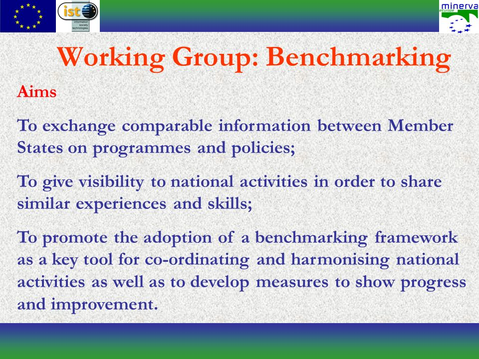 Working Group: Benchmarking Aims To exchange comparable information between Member States on programmes and policies; To give visibility to national activities in order to share similar experiences and skills; To promote the adoption of a benchmarking framework as a key tool for co-ordinating and harmonising national activities as well as to develop measures to show progress and improvement.