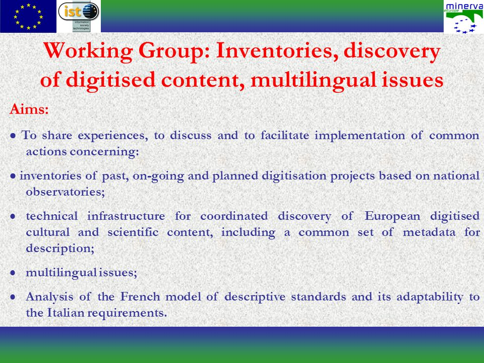 Working Group: Inventories, discovery of digitised content, multilingual issues Aims: To share experiences, to discuss and to facilitate implementation of common actions concerning: inventories of past, on-going and planned digitisation projects based on national observatories; technical infrastructure for coordinated discovery of European digitised cultural and scientific content, including a common set of metadata for description; multilingual issues; Analysis of the French model of descriptive standards and its adaptability to the Italian requirements.
