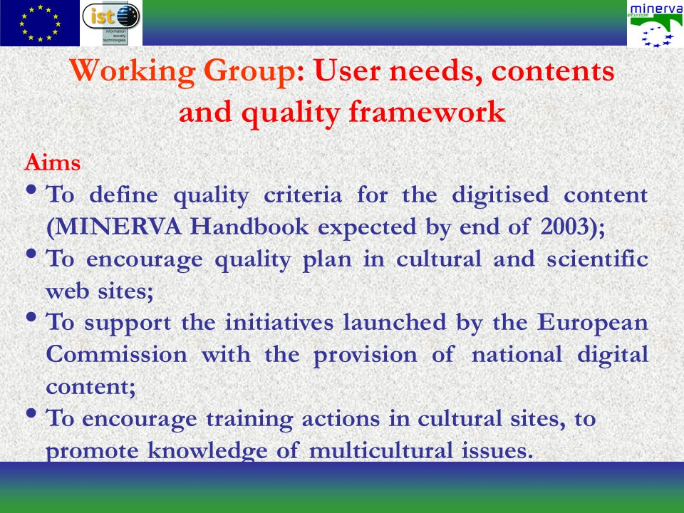 Working Group: User needs, contents and quality framework Aims To define quality criteria for the digitised content (MINERVA Handbook expected by end of 2003); To encourage quality plan in cultural and scientific web sites; To support the initiatives launched by the European Commission with the provision of national digital content; To encourage training actions in cultural sites, to promote knowledge of multicultural issues.