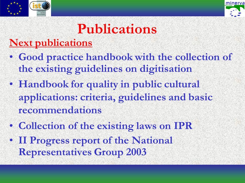 Publications Next publications Good practice handbook with the collection of the existing guidelines on digitisation Handbook for quality in public cultural applications: criteria, guidelines and basic recommendations Collection of the existing laws on IPR II Progress report of the National Representatives Group 2003