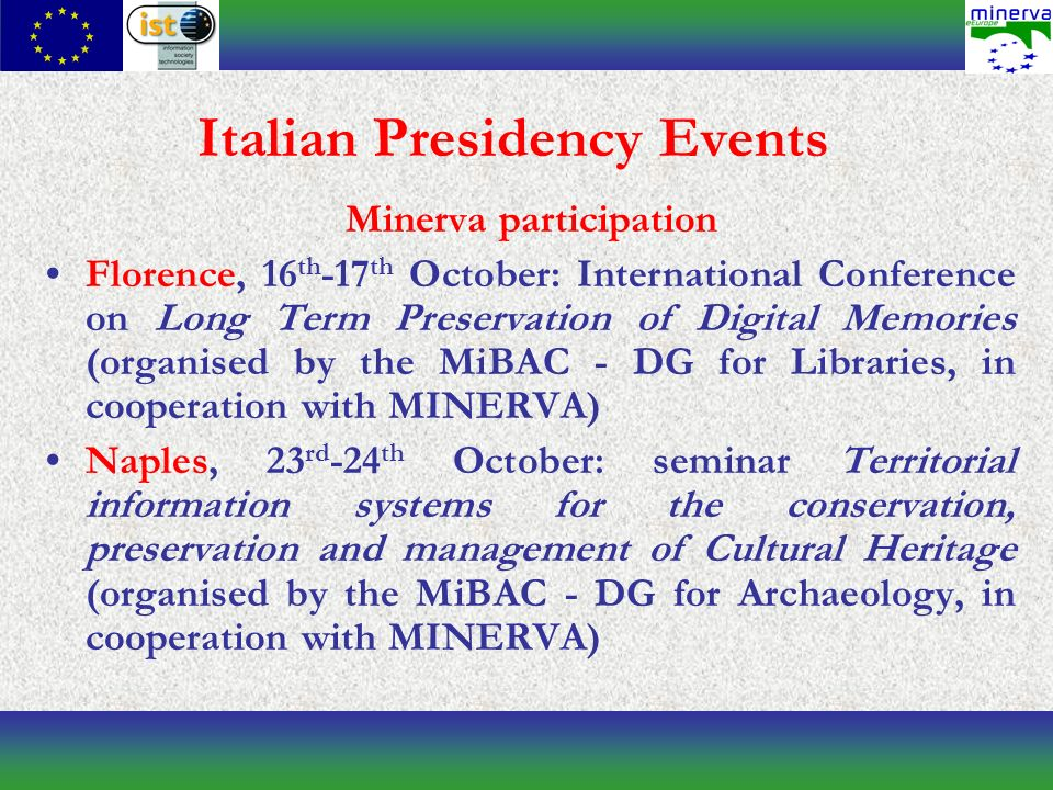Italian Presidency Events Minerva participation Florence, 16 th -17 th October: International Conference on Long Term Preservation of Digital Memories (organised by the MiBAC - DG for Libraries, in cooperation with MINERVA) Naples, 23 rd -24 th October: seminar Territorial information systems for the conservation, preservation and management of Cultural Heritage (organised by the MiBAC - DG for Archaeology, in cooperation with MINERVA)