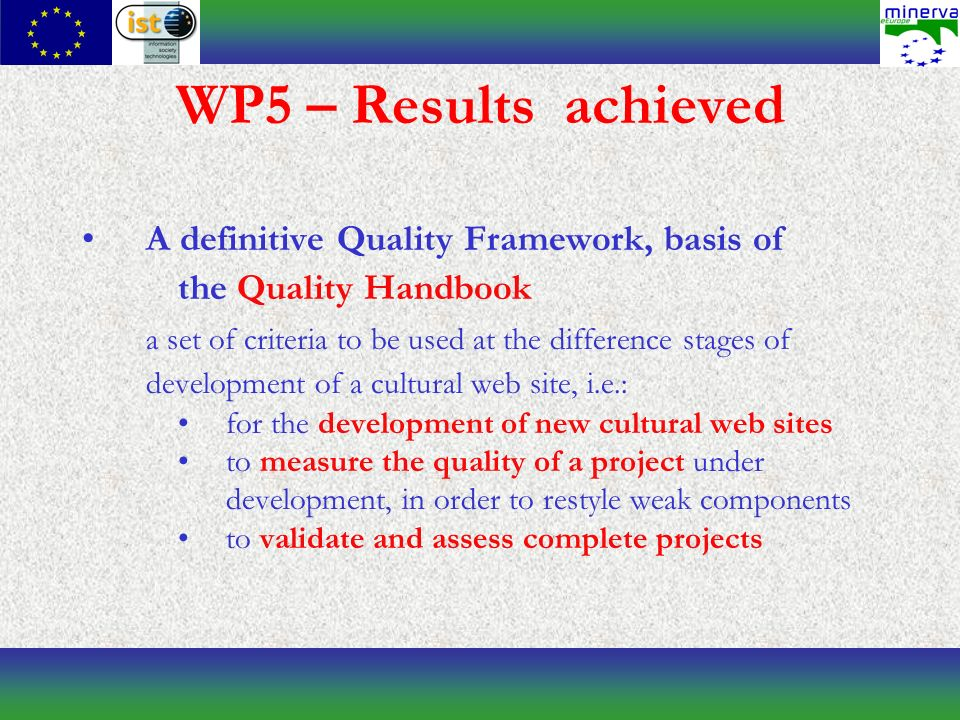 WP5 – Results achieved A definitive Quality Framework, basis of the Quality Handbook a set of criteria to be used at the difference stages of development of a cultural web site, i.e.: for the development of new cultural web sites to measure the quality of a project under development, in order to restyle weak components to validate and assess complete projects