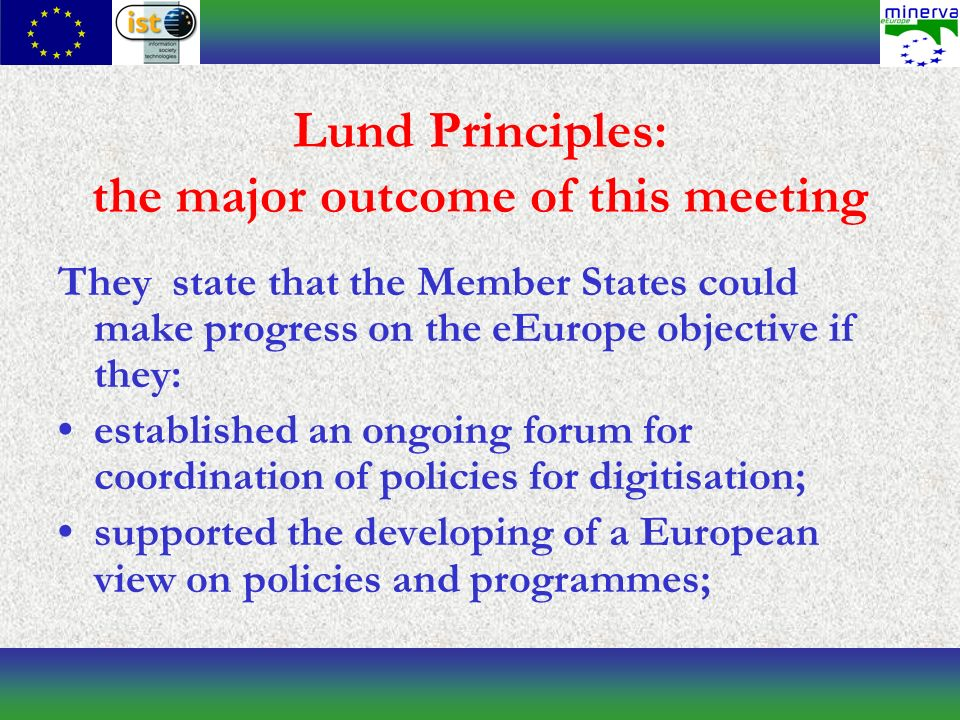 Lund Principles: the major outcome of this meeting They state that the Member States could make progress on the eEurope objective if they: established an ongoing forum for coordination of policies for digitisation; supported the developing of a European view on policies and programmes;