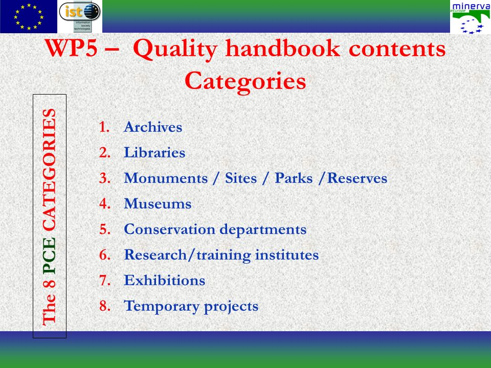 WP5 – Quality handbook contents Categories 1.Archives 2.Libraries 3.Monuments / Sites / Parks /Reserves 4.Museums 5.Conservation departments 6.Research/training institutes 7.Exhibitions 8.Temporary projects The 8 PCE CATEGORIES