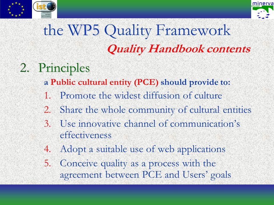 2.Principles a Public cultural entity (PCE) should provide to: 1.Promote the widest diffusion of culture 2.Share the whole community of cultural entities 3.Use innovative channel of communications effectiveness 4.Adopt a suitable use of web applications 5.Conceive quality as a process with the agreement between PCE and Users goals WP5 the WP5 Quality Framework Quality Handbook contents