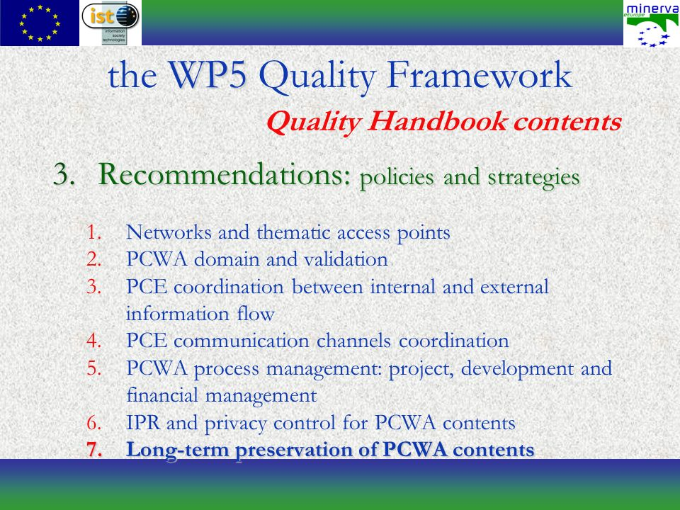 3.Recommendations: policies and strategies 1.Networks and thematic access points 2.PCWA domain and validation 3.PCE coordination between internal and external information flow 4.PCE communication channels coordination 5.PCWA process management: project, development and financial management 6.IPR and privacy control for PCWA contents 7.Long-term preservation of PCWA contents WP5 the WP5 Quality Framework Quality Handbook contents