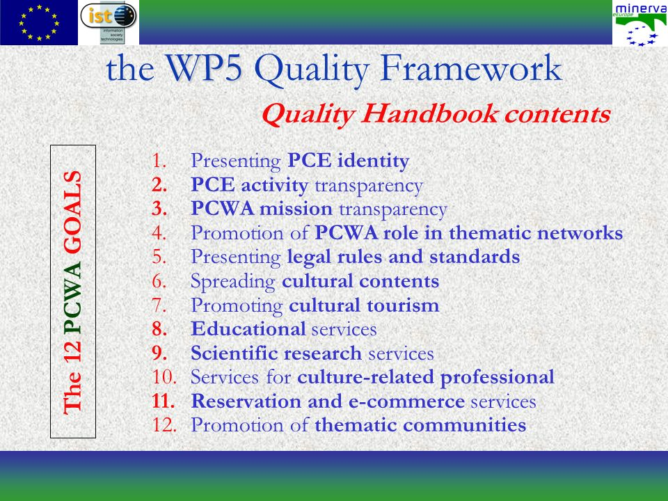 1.Presenting PCE identity 2.PCE activity transparency 3.PCWA mission transparency 4.Promotion of PCWA role in thematic networks 5.Presenting legal rules and standards 6.Spreading cultural contents 7.Promoting cultural tourism 8.Educational services 9.Scientific research services 10.Services for culture-related professional 11.Reservation and e-commerce services 12.Promotion of thematic communities WP5 the WP5 Quality Framework Quality Handbook contents The 12 PC WA GOALS