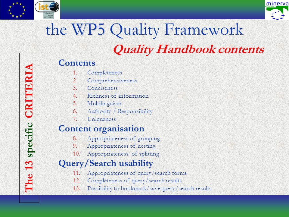 WP5 the WP5 Quality Framework Quality Handbook contents Contents 1.Completeness 2.Comprehensiveness 3.Conciseness 4.Richness of information 5.Multilinguism 6.Authority / Responsibility 7.Uniqueness Content organisation 8.Appropriateness of grouping 9.Appropriateness of nesting 10.Appropriateness of splitting Query/Search usability 11.Appropriateness of query/search forms 12.Completeness of query/search results 13.Possibility to bookmark/save query/search results The 13 specific CRITERIA
