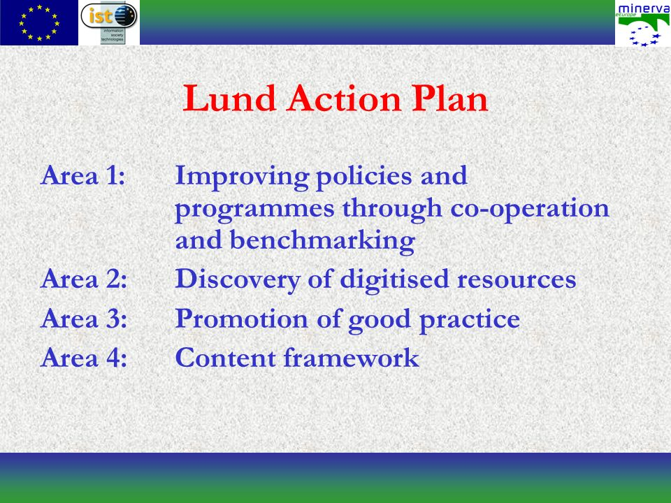 Lund Action Plan Area 1:Improving policies and programmes through co-operation and benchmarking Area 2:Discovery of digitised resources Area 3:Promotion of good practice Area 4:Content framework