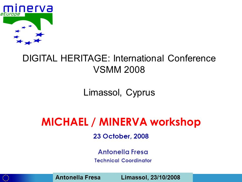 Antonella Fresa, 26/02/2008 Sofia Antonella Fresa Limassol, 23/10/2008 Antonella Fresa Technical Coordinator MICHAEL / MINERVA workshop 23 October, 2008 DIGITAL HERITAGE: International Conference VSMM 2008 Limassol, Cyprus