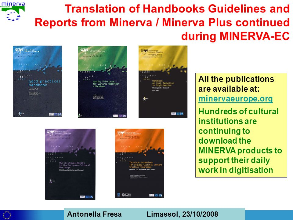Antonella Fresa, 26/02/2008 Sofia Antonella Fresa Limassol, 23/10/2008 Translation of Handbooks Guidelines and Reports from Minerva / Minerva Plus continued during MINERVA-EC All the publications are available at: minervaeurope.org minervaeurope.org Hundreds of cultural institutions are continuing to download the MINERVA products to support their daily work in digitisation