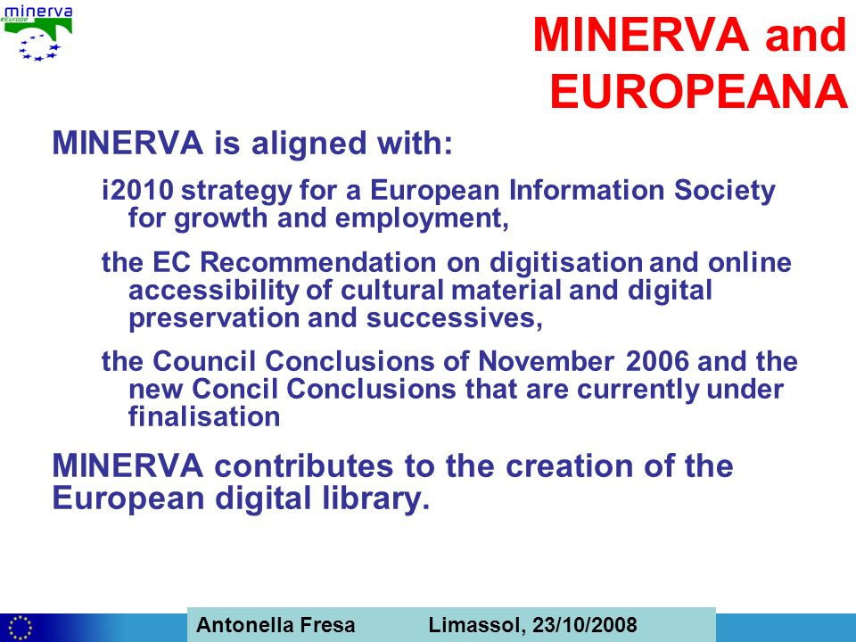 Antonella Fresa, 26/02/2008 Sofia Antonella Fresa Limassol, 23/10/2008 MINERVA and EUROPEANA MINERVA is aligned with: i2010 strategy for a European Information Society for growth and employment, the EC Recommendation on digitisation and online accessibility of cultural material and digital preservation and successives, the Council Conclusions of November 2006 and the new Concil Conclusions that are currently under finalisation MINERVA contributes to the creation of the European digital library.