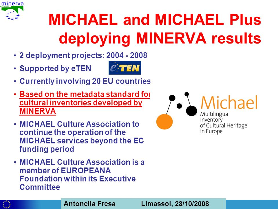 Antonella Fresa, 26/02/2008 Sofia Antonella Fresa Limassol, 23/10/2008 MICHAEL and MICHAEL Plus deploying MINERVA results 2 deployment projects: Supported by eTEN Currently involving 20 EU countries Based on the metadata standard for cultural inventories developed by MINERVA MICHAEL Culture Association to continue the operation of the MICHAEL services beyond the EC funding period MICHAEL Culture Association is a member of EUROPEANA Foundation within its Executive Committee