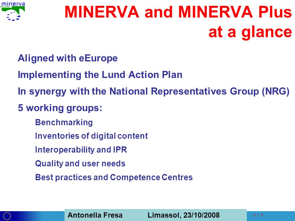 Antonella Fresa, 26/02/2008 Sofia Antonella Fresa Limassol, 23/10/ / 9 MINERVA and MINERVA Plus at a glance Aligned with eEurope Implementing the Lund Action Plan In synergy with the National Representatives Group (NRG) 5 working groups: Benchmarking Inventories of digital content Interoperability and IPR Quality and user needs Best practices and Competence Centres