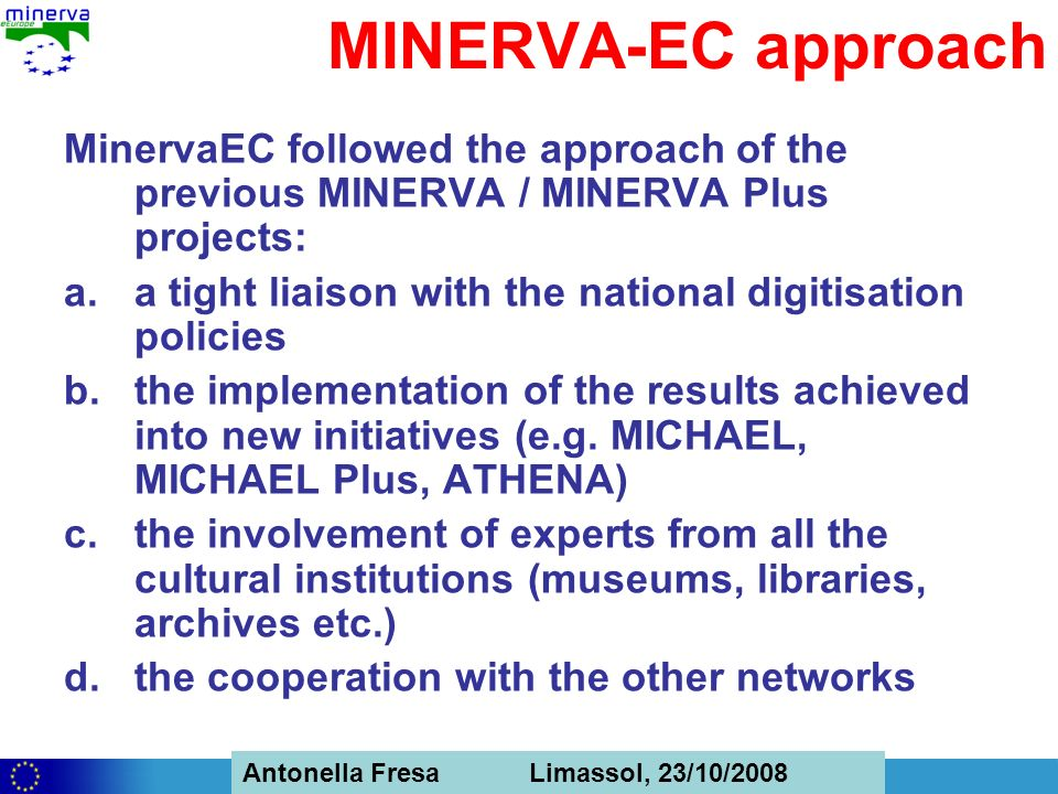 Antonella Fresa, 26/02/2008 Sofia Antonella Fresa Limassol, 23/10/2008 MINERVA-EC approach MinervaEC followed the approach of the previous MINERVA / MINERVA Plus projects: a.a tight liaison with the national digitisation policies b.the implementation of the results achieved into new initiatives (e.g.