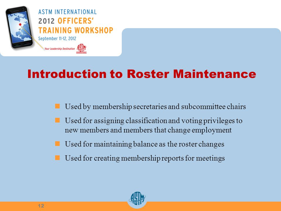 Introduction to Roster Maintenance Used by membership secretaries and subcommittee chairs Used for assigning classification and voting privileges to new members and members that change employment Used for maintaining balance as the roster changes Used for creating membership reports for meetings 12