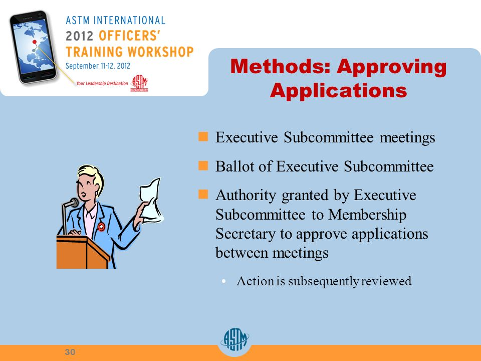 Methods: Approving Applications Executive Subcommittee meetings Ballot of Executive Subcommittee Authority granted by Executive Subcommittee to Membership Secretary to approve applications between meetings Action is subsequently reviewed 30