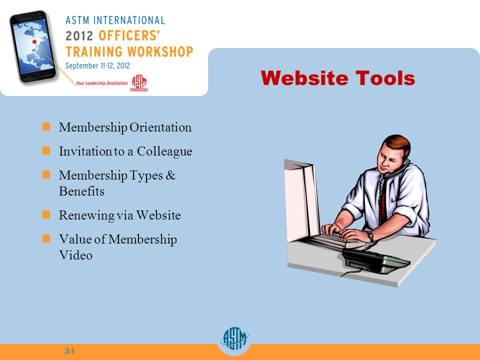 Website Tools Membership Orientation Invitation to a Colleague Membership Types & Benefits Renewing via Website Value of Membership Video 31