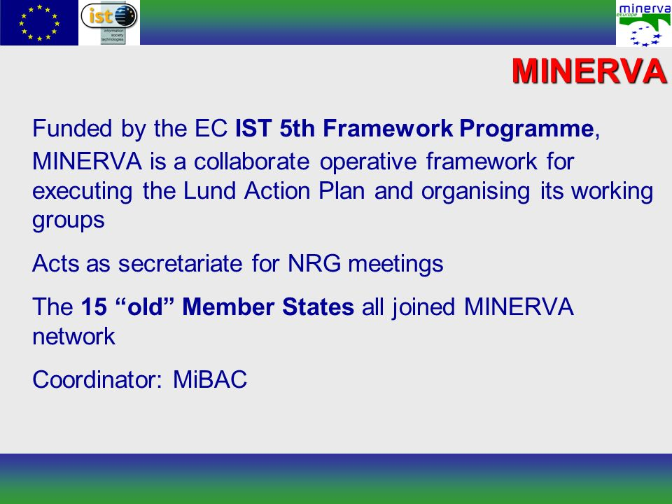 MINERVA Funded by the EC IST 5th Framework Programme, MINERVA is a collaborate operative framework for executing the Lund Action Plan and organising its working groups Acts as secretariate for NRG meetings The 15 old Member States all joined MINERVA network Coordinator: MiBAC