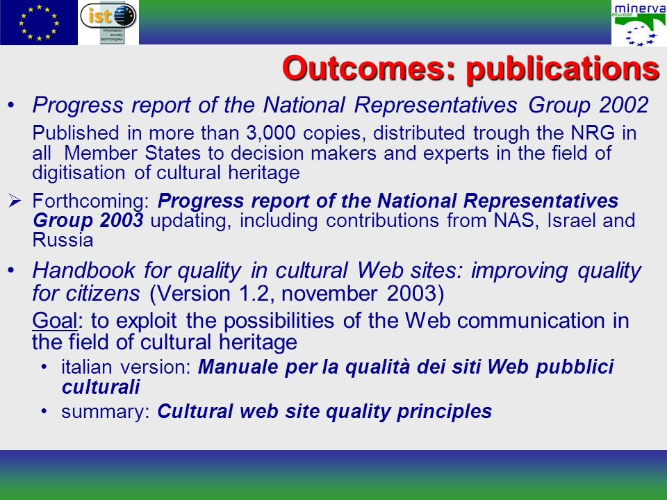 Outcomes: publications Progress report of the National Representatives Group 2002 Published in more than 3,000 copies, distributed trough the NRG in all Member States to decision makers and experts in the field of digitisation of cultural heritage Forthcoming: Progress report of the National Representatives Group 2003 updating, including contributions from NAS, Israel and Russia Handbook for quality in cultural Web sites: improving quality for citizens (Version 1.2, november 2003) Goal: to exploit the possibilities of the Web communication in the field of cultural heritage italian version: Manuale per la qualità dei siti Web pubblici culturali summary: Cultural web site quality principles