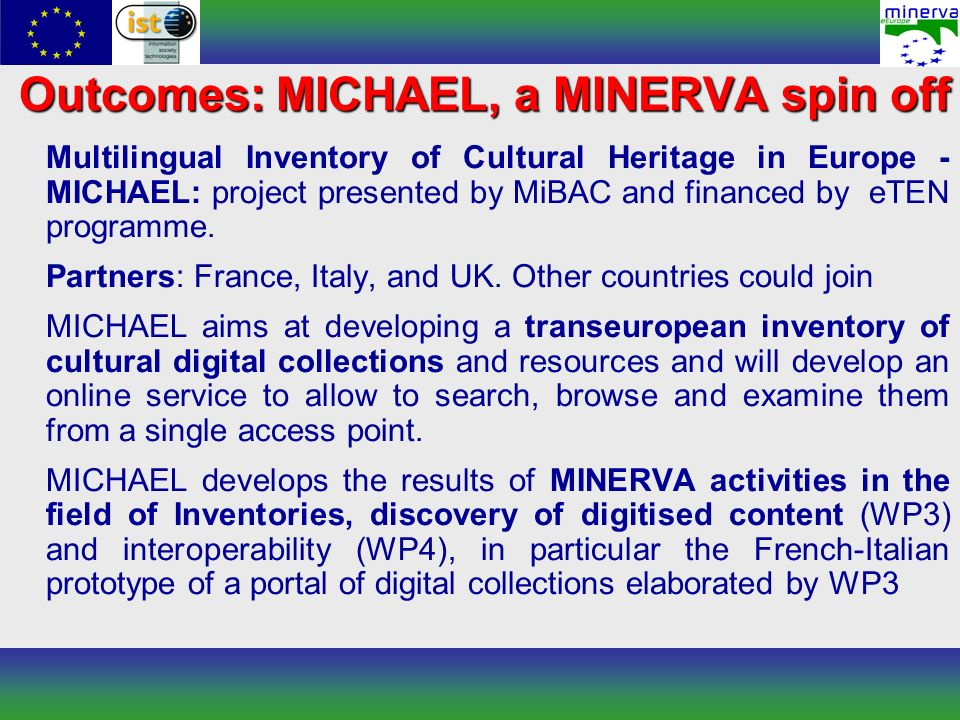 Outcomes: MICHAEL, a MINERVA spin off Multilingual Inventory of Cultural Heritage in Europe - MICHAEL: project presented by MiBAC and financed by eTEN programme.