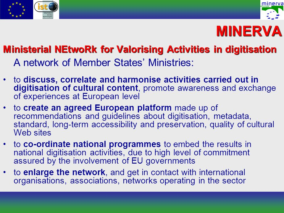 Ministerial NEtwoRk for Valorising Activities in digitisation A network of Member States Ministries: to discuss, correlate and harmonise activities carried out in digitisation of cultural content, promote awareness and exchange of experiences at European level to create an agreed European platform made up of recommendations and guidelines about digitisation, metadata, standard, long-term accessibility and preservation, quality of cultural Web sites to co-ordinate national programmes to embed the results in national digitisation activities, due to high level of commitment assured by the involvement of EU governments to enlarge the network, and get in contact with international organisations, associations, networks operating in the sector MINERVA