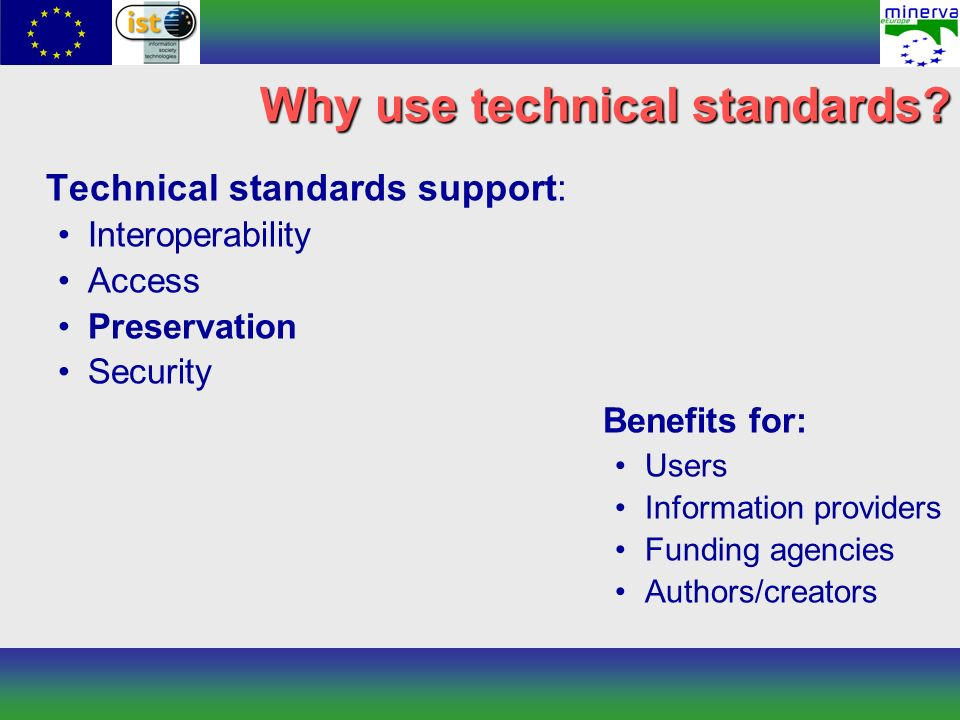 Why use technical standards? Technical standards support: Interoperability Access Preservation Security Benefits for: Users Information providers Fund