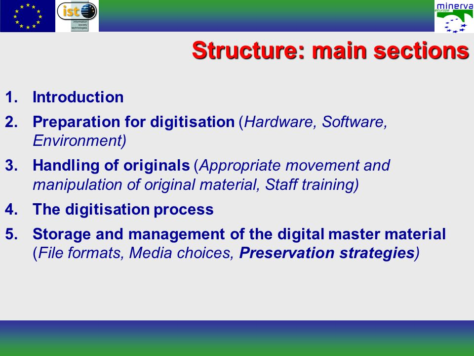 Structure: main sections 1.Introduction 2.Preparation for digitisation (Hardware, Software, Environment) 3.Handling of originals (Appropriate movement and manipulation of original material, Staff training) 4.The digitisation process 5.Storage and management of the digital master material (File formats, Media choices, Preservation strategies)