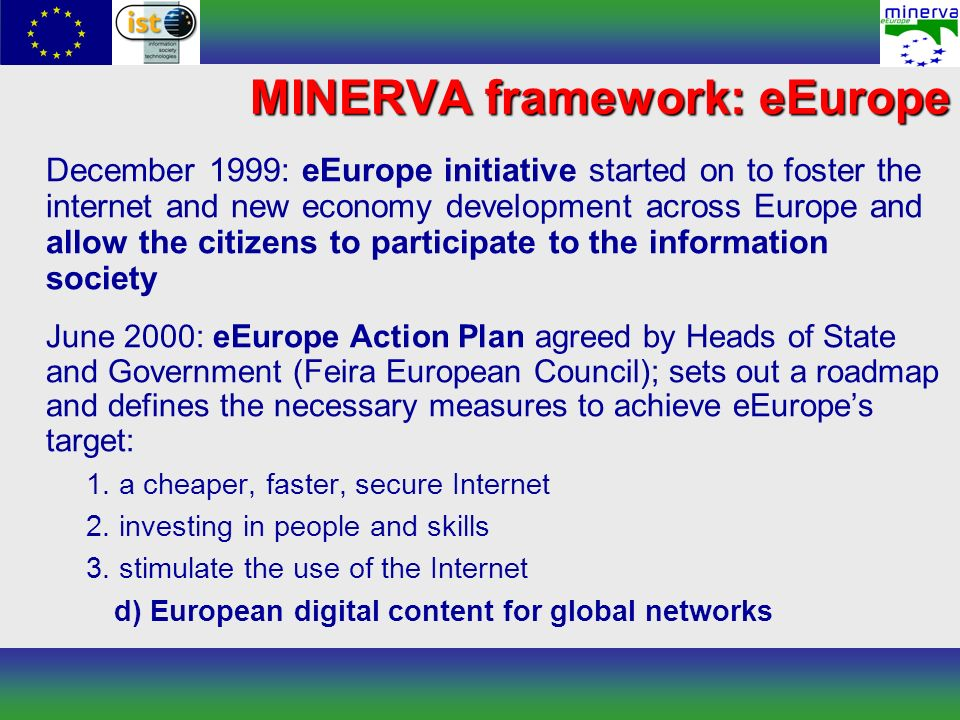 December 1999: eEurope initiative started on to foster the internet and new economy development across Europe and allow the citizens to participate to the information society June 2000: eEurope Action Plan agreed by Heads of State and Government (Feira European Council); sets out a roadmap and defines the necessary measures to achieve eEuropes target: 1.