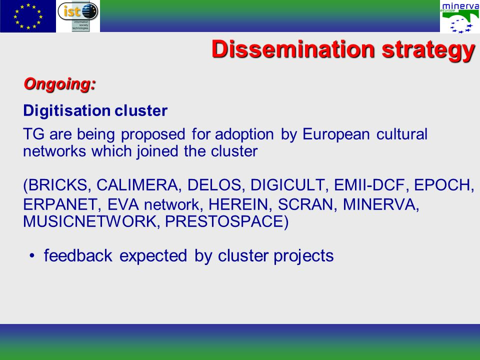 Dissemination strategy Ongoing: Digitisation cluster TG are being proposed for adoption by European cultural networks which joined the cluster (BRICKS, CALIMERA, DELOS, DIGICULT, EMII-DCF, EPOCH, ERPANET, EVA network, HEREIN, SCRAN, MINERVA, MUSICNETWORK, PRESTOSPACE) feedback expected by cluster projects