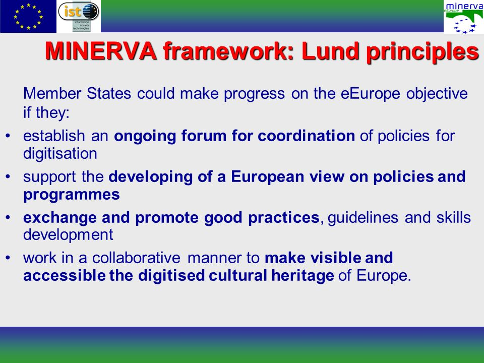 Member States could make progress on the eEurope objective if they: establish an ongoing forum for coordination of policies for digitisation support the developing of a European view on policies and programmes exchange and promote good practices, guidelines and skills development work in a collaborative manner to make visible and accessible the digitised cultural heritage of Europe.